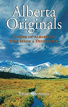 Alberta Originals: Stories of Albertans Who Made a Difference by [Brennan, Brian]