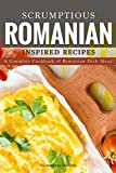 Scrumptious Romanian Inspired Recipes: A Complete Cookbook of Romanian Dish Ideas!