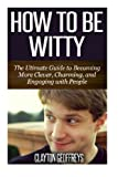 How to be Witty: The Ultimate Guide to Becoming More Clever, Charming, and Engaging with People