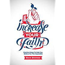 Increase Your Faith: Practical Steps to Help You Believe For The Impossible
