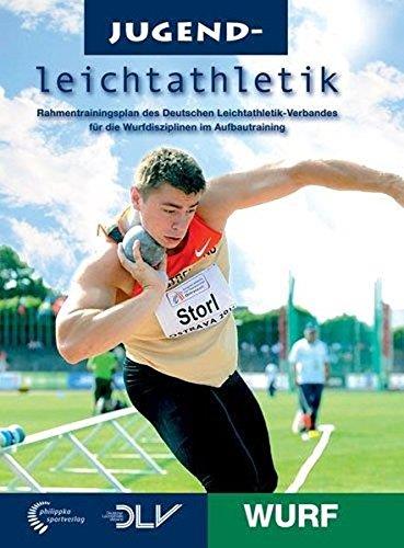 Jugendleichtathletik Wurf: Rahmentrainingsplan des Deutschen Leichtathletik-Verbandes für die Wurfdisziplinen im Aufbautraining (Mediathek Leichtathletik)