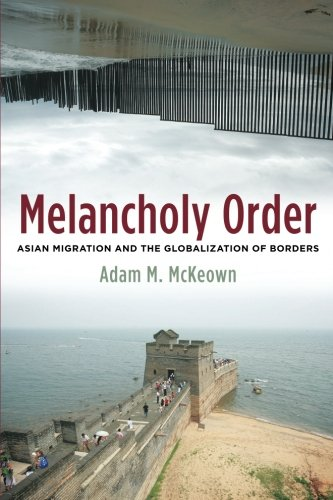 Melancholy Order: Asian Migration and the Globalization of Borders (Columbia Studies in International and Global History
