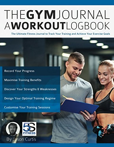 The Gym Journal - A Workout Logbook: The Ultimate Fitness Journal to Track Your Training and Achieve Your Exercise Goals