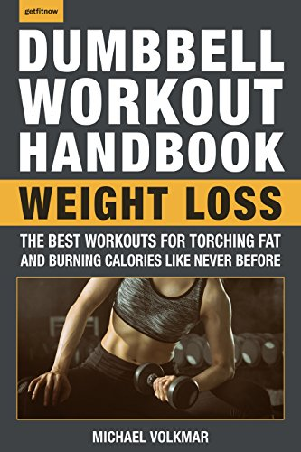 The Dumbbell Workout Handbook: Weight Loss: The Best Workouts for Torching Fat and Burning Calories Like Never Before (Best Fat Burning Workout)