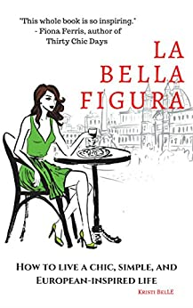 La Bella Figura: How to live a chic, simple, and European-inspired life by [Belle, Kristi]