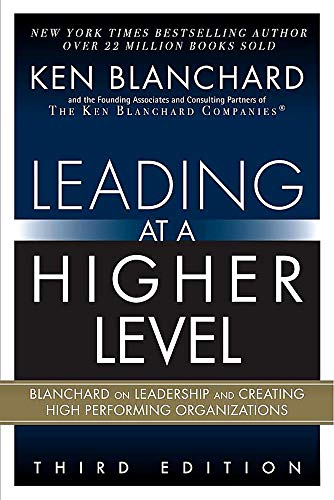 Leading at a Higher Level: Blanchard on Leadership and Creating High Performing Organizations (3rd Edition)