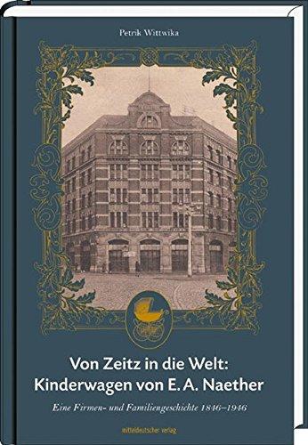 Von Zeitz in die Welt: Kinderwagen von E. A. Naether: Eine Firmen- und Familiengeschichte 1846-1946