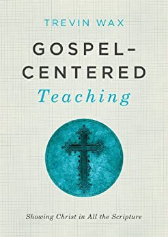 Gospel-Centered Teaching: Showing Christ in All the Scripture by [Wax, Trevin]