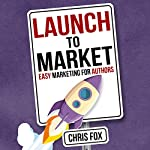 Launch to Market: Easy Marketing for Authors: Write Faster, Write Smarter, Book 4 | Chris Fox