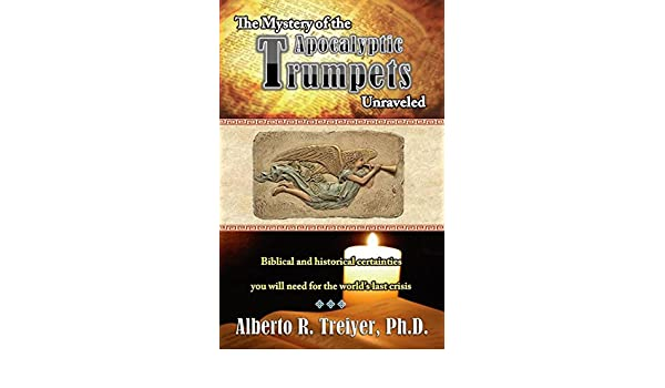 The Mystery of the Apocalyptic Trumpets Unraveled Biblical and Historical Certainties You Will Need for the Worlds Last Crisis: Dr. Alberto Treiyer: ...