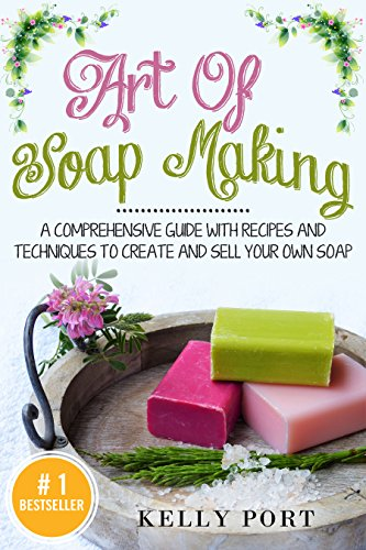 Art Of Soap Making: A Comprehensive Guide with Recipes and Techniques To Create And Sell Your Own Soap (Soap Making, Soap Making for Beginners, Natural Soap Making, Soap, Making Soap,Making Soap) by [Port, Kelly]