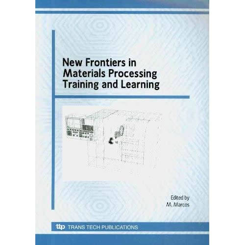 New Frontiers in Materials Processing Training and Learning: Selected, Peer Reviewed Papers from the XVI Innovative Technical Learning Conference on ... and Learning Es (Materials Science Forum) M. Marcos
