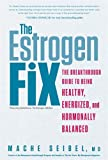 img - for The Estrogen Fix: The Breakthrough Guide to Being Healthy, Energized, and Hormonally Balanced book / textbook / text book