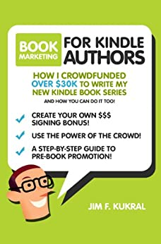 Book Marketing For Kindle Authors: How I Raised Over $30k in 30-Days To Write My New Kindle Book (Crowdfunding Tips & Tricks for Authors) by [Kukral, Jim]