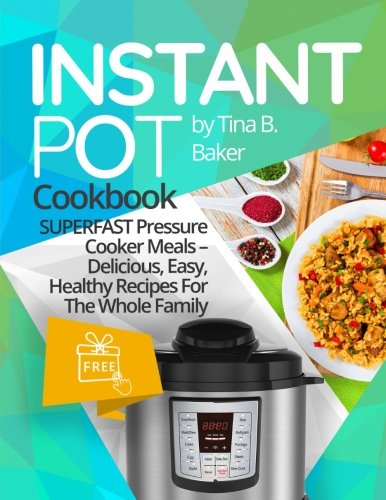 Instant Pot Cookbook: Superfast Pressure Cooker Meals - Delicious, Easy, Healthy Recipes For The Whole Family (Plus Photos, Nutrition Facts) by CreateSpace Independent Publishing Platform