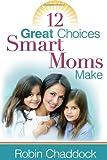 12 Great Choices Smart Moms Make, Robin Chaddock, 0736918884