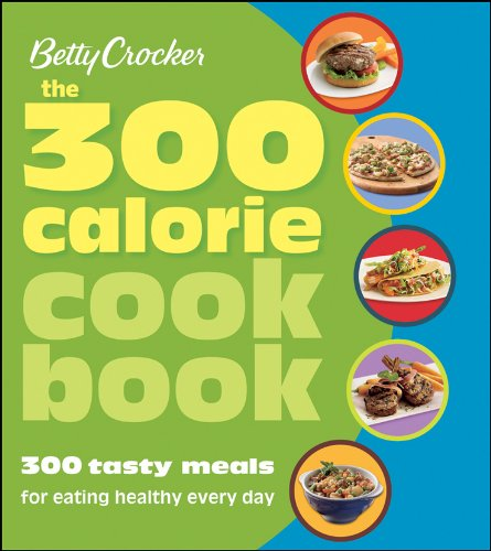 Betty Crocker The 300 Calorie Cookbook: 300 tasty meals for eating healthy every day (Betty Crocker Cooking)
