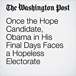 Once the Hope Candidate, Obama in His Final Days Faces a Hopeless Electorate | Greg Jaffe
