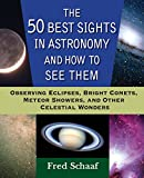 The 50 Best Sights in Astronomy and How to See Them: Observing Eclipses, Bright Comets, Meteor Showers, and Other Celestial Wonders