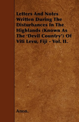 Letters And Notes Written During The Disturbances In The Highlands (Known As The 'Devil Country') Of Viti Levu, Fiji - Vol. II. PDF