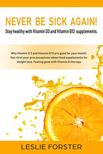 Never be sick again!: Stay fit and healthy with Vitamin D 3 and Vitamin B 12 thanks to the best food supplements. Prevent serious diseases and clarify any prejudice against supplements.