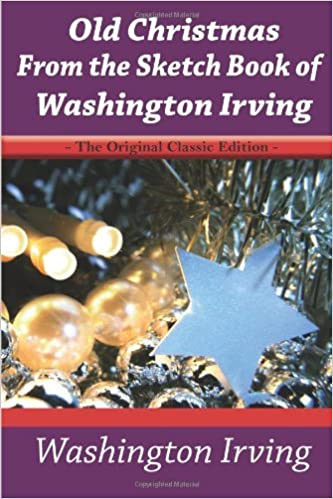 Old Christmas From the Sketch Book of Washington Irving The Original Classic Edition