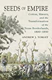 "Andrew Torget, ""Seeds of Empire: Cotton, Slavery, and the Transformation of the Texas Borderlands, 1800-1850"" (UNC Press, 2015)"