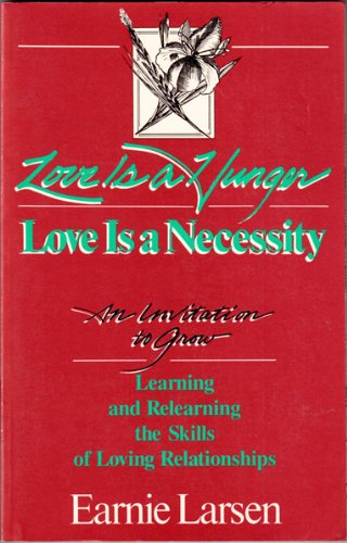 Love Is a Hunger: Love Is a Necessity : An Invitation to Grow : Learning and Relearning the Skills of Loving Relationshi