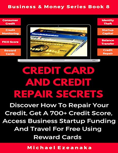 Credit Card And Credit Repair Secrets: Discover How To Repair Your Credit, Get A 700+ Credit Score, Access Business Startup Funding, And Travel For … Reward Credit Cards (Business & Money Series)