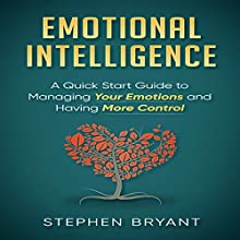 Emotional Intelligence: A Quick Start Guide to Managing Your Emotions and Having More Control Audiobook by Stephen Bryant Narrated by Millian Quinteros