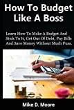 img - for How to Budget Like a Boss: How to Make a Budget and Stick to It, Get Out of Debt, Pay Bills and Save book / textbook / text book