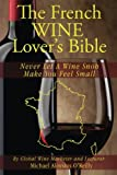 img - for The French Wine Lover's Bible: Never Let a Wine Snob Make You Feel Small (The Wine Lover's Bible) (Volume 4) book / textbook / text book