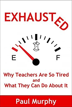 Exhausted: Why Teachers Are So Tired and What They Can Do About It by [Murphy, Paul]