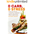 0 Carb, 0 Stress: 40 No Carb Recipes - A Diet Book for Losing Weight; Appetizers, Sides, Sauces & Mains to Keep You Lean!