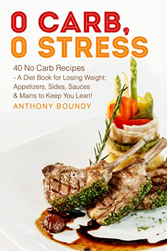 0 Carb, 0 Stress: 40 No Carb Recipes - A Diet Book for Losing Weight; Appetizers, Sides, Sauces & Mains to Keep You Lean! by Anthony  Boundy