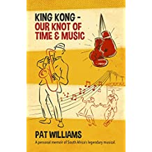 King Kong - Our Knot of Time and Music: A personal memoir of South Africa's legendary musical