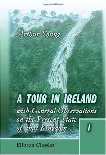 Read Online A Tour in Ireland: with General Observations on the Present State of that Kingdom: made in the Years 1776, 1777, and 1778. And Brought down to the End of 1779: Volume 1 pdf epub