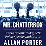Mr. Chatterbox: How to Become a Magnetic Public Speaker and Orator | Allan Porter