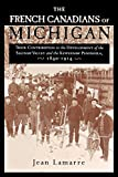 The French Canadians of Michigan: Their Contribution to the Development of the Saginaw Valley and the Keweenaw Peninsula, 1840-1914 (Great Lakes Books Series)