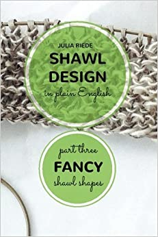 Shawl Design in Plain English: Fancy Shawl Shapes: How To Create Your Own Shawl Knitting Patterns (Volume 3) by Julia Riede (2015-09-10)