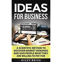 IDEAS FOR BUSINESS: Learn a scientific method to discover market demands and give people what they are willing to pay for (new creative ideas for a business) (Digital Marketing Book 1)