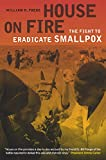 House on Fire: The Fight to Eradicate Smallpox (California/Milbank Books on Health and the Public)