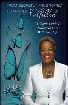 Book From Secretly Frustrated to Openly Fulfilled: A Simple Guide to Falling in Love with Your Life by Tunja Smith (2015-12-31)