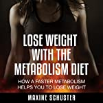 Lose Weight with the Metabolism Diet: How a Faster Metabolism Helps You to Lose Weight | Maxine Schuster