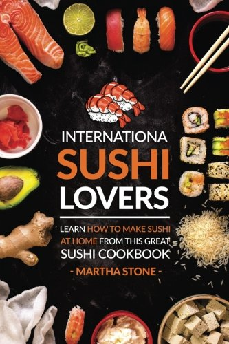(International Sushi Lovers: Learn How to Make Sushi at Home from This Great Sushi Cookbook )