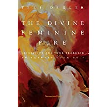 The Divine Femine Fire: Creativity and Your Yearning to Express Your Self