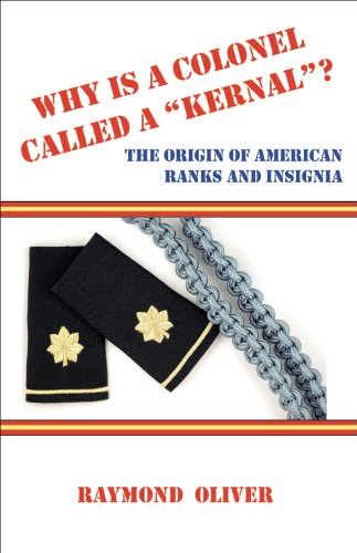 WHY IS A COLONEL CALLED A ?KERNAL?? The Origin of American Ranks and Insignia