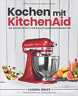 Kochen mit KitchenAid©: Die besten Rezepte für die Artisan ...