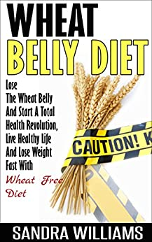Wheat Belly Diet: Lose The Wheat Belly And Start A Total Health Revolution, Live Healthy Life And Lose Weight Fast With Wheat Free Diet (Wheat Belly Cookbook, ... Lose Weight Grain Free Books Book 1) by [Williams, Sandra]