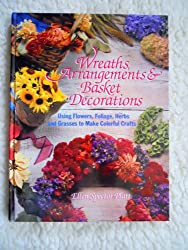 Wreaths, Arrangements & Basket Decorations: Using Flowers, Foliage, Herbs and Grasses to Make Colorful Crafts